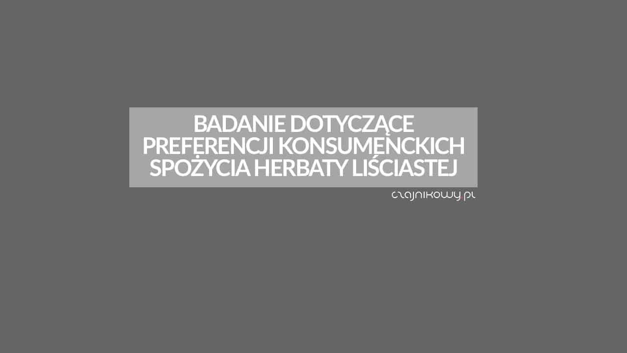 Badanie dotyczące preferencji konsumenckich spożycia herbaty liściastej w Polsce